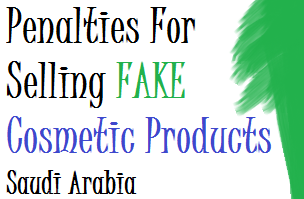 Penalties For Selling FAKE Cosmetic Products Saudi Arabia