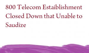 800 Telecom Estaiblishment Closed Down that Unable to Saudize