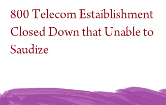 800 Telecom Estaiblishment Closed Down that Unable to Saudize