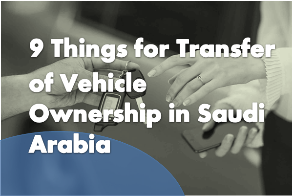 9 Things for Transfer of Vehicle Ownership in Saudi Arabia